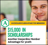 An exclusive advantage for members - $15,000 in scholarships : Another  Desjardins Member Advantage for youth.